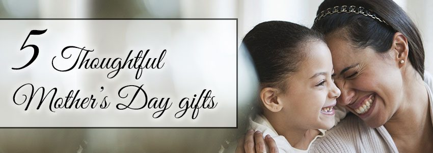 5 thoughtful Mother's Day gifts