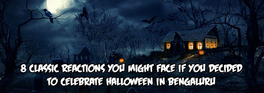8 CLASSIC REACTIONS YOU MIGHT FACE IF YOU CELEBRATED HALLOWEEN IN BENGALURU !